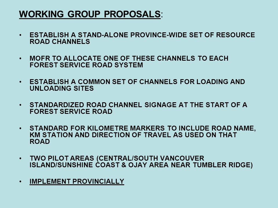 WORKING GROUP PROPOSALS: ESTABLISH A STAND-ALONE PROVINCE-WIDE SET OF RESOURCE ROAD CHANNELS MOFR TO ALLOCATE ONE OF THESE CHANNELS TO EACH FOREST SERVICE ROAD SYSTEM ESTABLISH A COMMON SET OF CHANNELS FOR LOADING AND UNLOADING SITES STANDARDIZED ROAD CHANNEL SIGNAGE AT THE START OF A FOREST SERVICE ROAD STANDARD FOR KILOMETRE MARKERS TO INCLUDE ROAD NAME, KM STATION AND DIRECTION OF TRAVEL AS USED ON THAT ROAD TWO PILOT AREAS (CENTRAL/SOUTH VANCOUVER ISLAND/SUNSHINE COAST & OJAY AREA NEAR TUMBLER RIDGE) IMPLEMENT PROVINCIALLY
