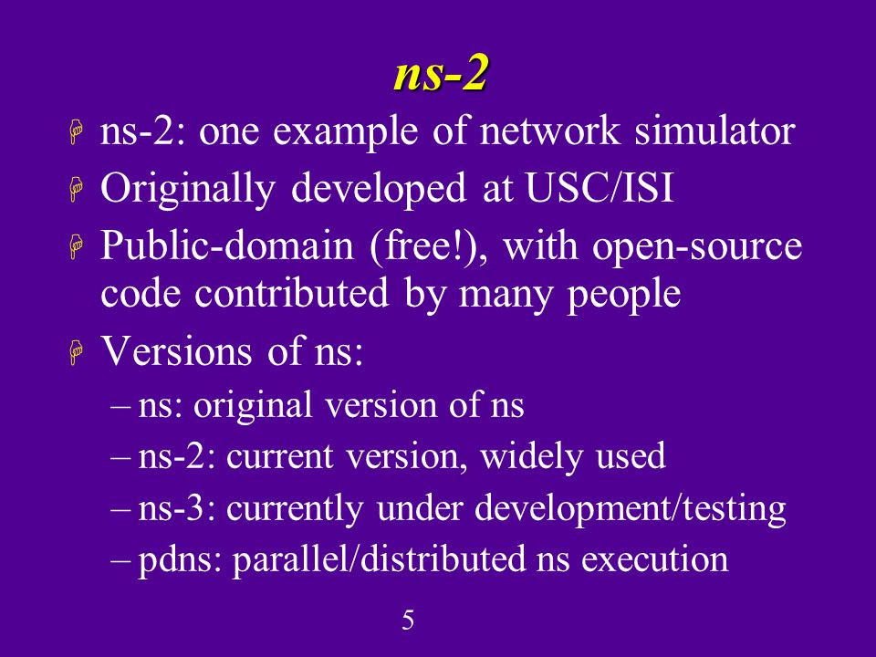 5 ns-2 H ns-2: one example of network simulator H Originally developed at USC/ISI H Public-domain (free!), with open-source code contributed by many people H Versions of ns: –ns: original version of ns –ns-2: current version, widely used –ns-3: currently under development/testing –pdns: parallel/distributed ns execution