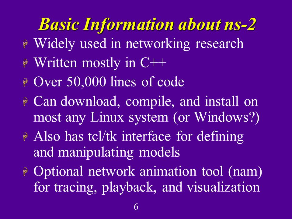 6 Basic Information about ns-2 H Widely used in networking research H Written mostly in C++ H Over 50,000 lines of code H Can download, compile, and install on most any Linux system (or Windows ) H Also has tcl/tk interface for defining and manipulating models H Optional network animation tool (nam) for tracing, playback, and visualization
