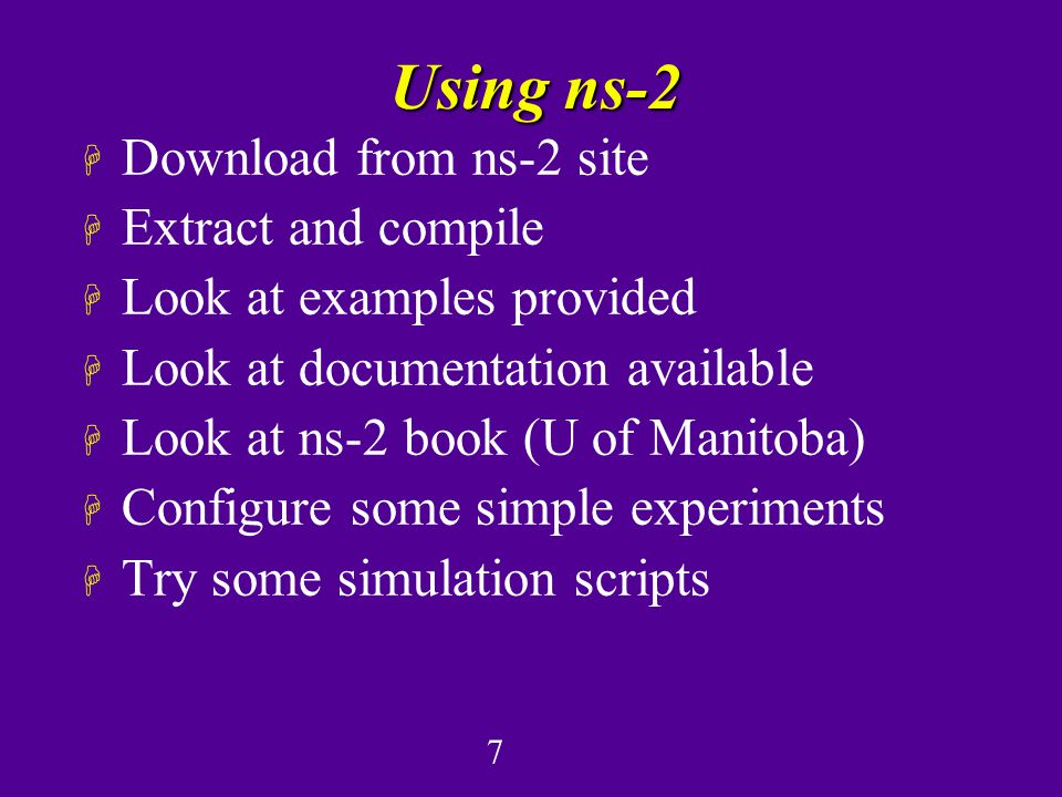 7 Using ns-2 H Download from ns-2 site H Extract and compile H Look at examples provided H Look at documentation available H Look at ns-2 book (U of Manitoba) H Configure some simple experiments H Try some simulation scripts