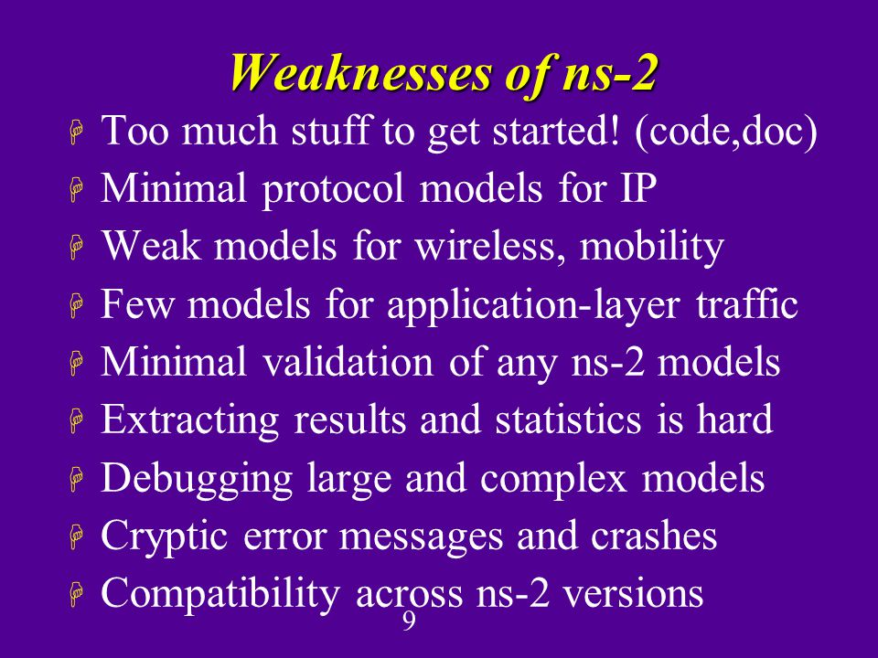 9 Weaknesses of ns-2 H Too much stuff to get started.