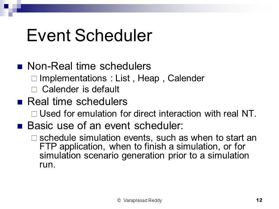 © Varaprasad Reddy12 Event Scheduler Non-Real time schedulers  Implementations : List, Heap, Calender  Calender is default Real time schedulers  Us