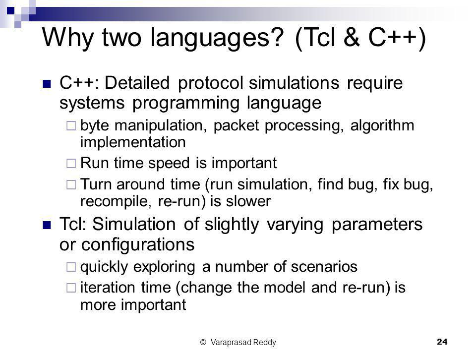 © Varaprasad Reddy24 Why two languages? (Tcl & C++) C++: Detailed protocol simulations require systems programming language  byte manipulation, packe