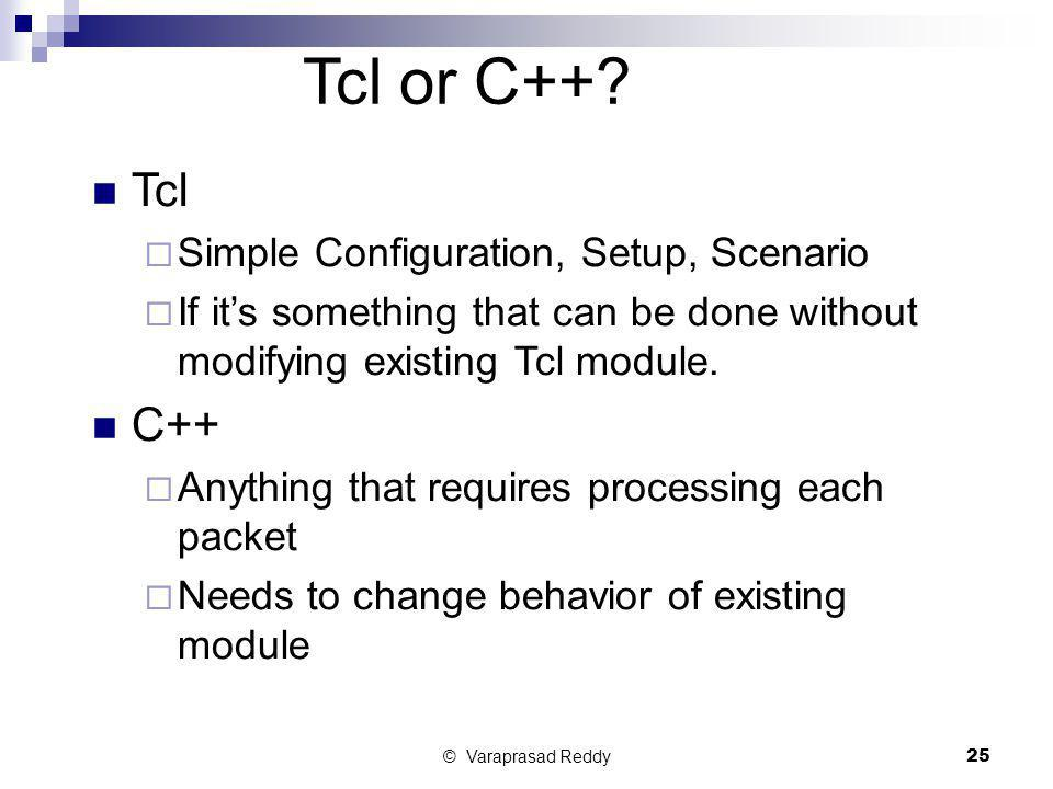 © Varaprasad Reddy25 Tcl or C++? Tcl  Simple Configuration, Setup, Scenario  If it's something that can be done without modifying existing Tcl modul