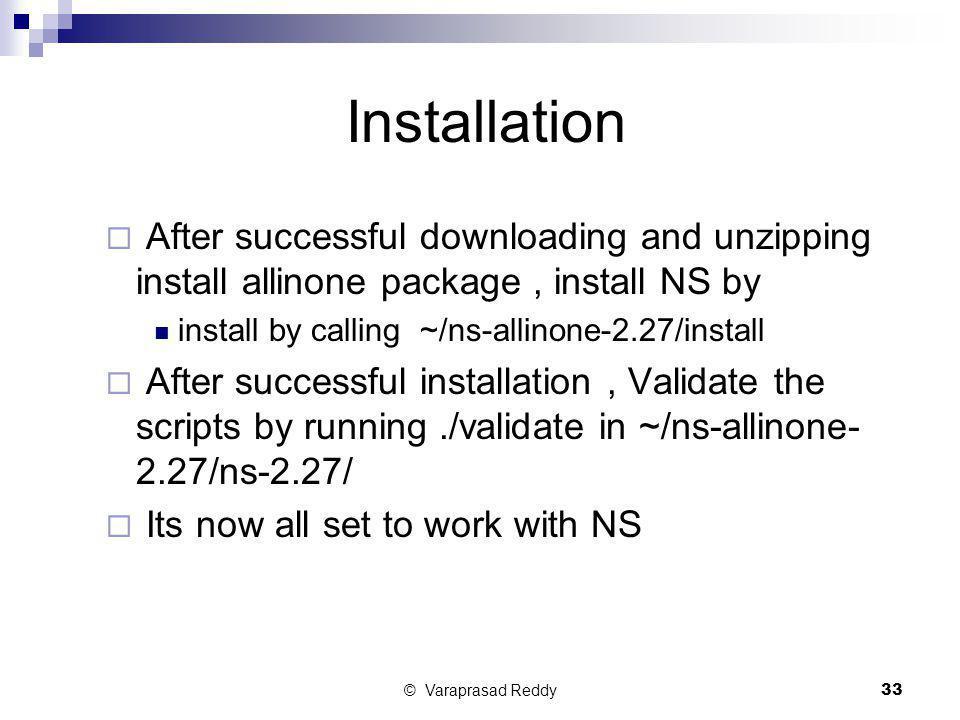 © Varaprasad Reddy33 Installation  After successful downloading and unzipping install allinone package, install NS by install by calling ~/ns-allinon