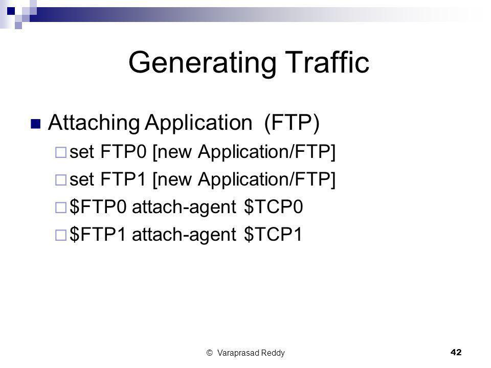 © Varaprasad Reddy42 Generating Traffic Attaching Application (FTP)  set FTP0 [new Application/FTP]  set FTP1 [new Application/FTP]  $FTP0 attach-a