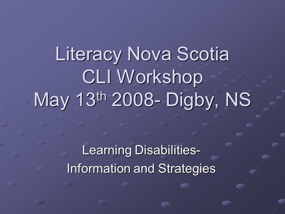 Literacy Nova Scotia CLI Workshop May 13 th 2008- Digby, NS Learning Disabilities- Information and Strategies