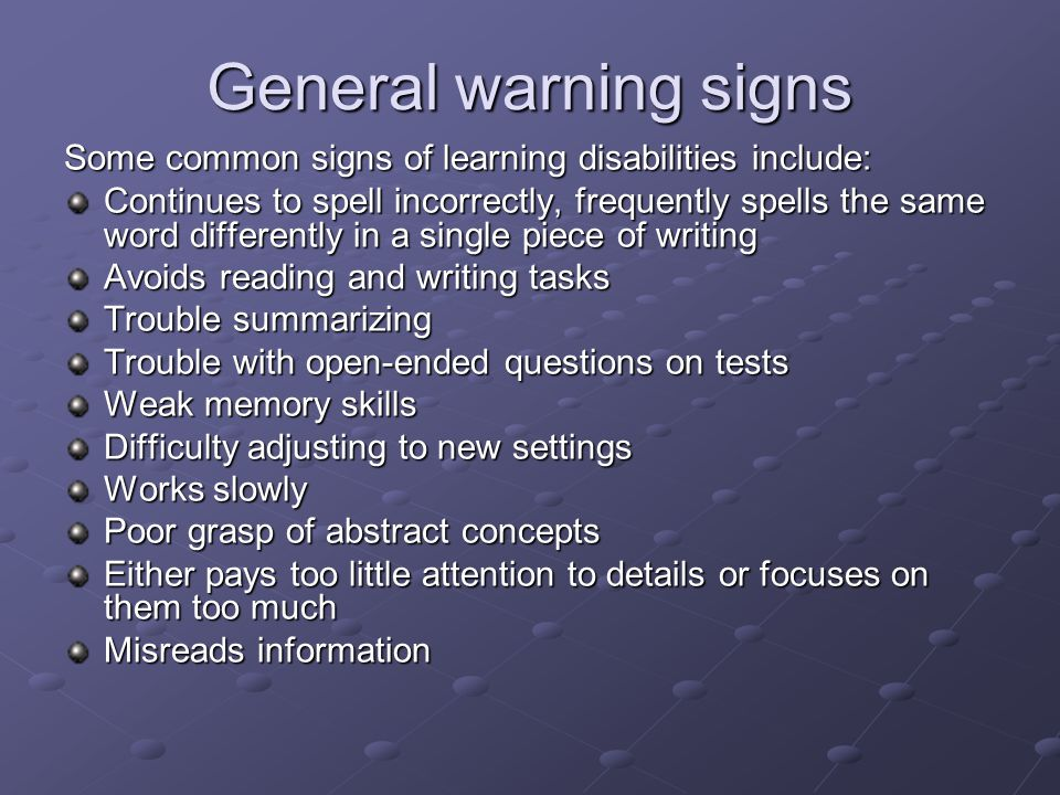 General warning signs Some common signs of learning disabilities include: Continues to spell incorrectly, frequently spells the same word differently in a single piece of writing Avoids reading and writing tasks Trouble summarizing Trouble with open-ended questions on tests Weak memory skills Difficulty adjusting to new settings Works slowly Poor grasp of abstract concepts Either pays too little attention to details or focuses on them too much Misreads information