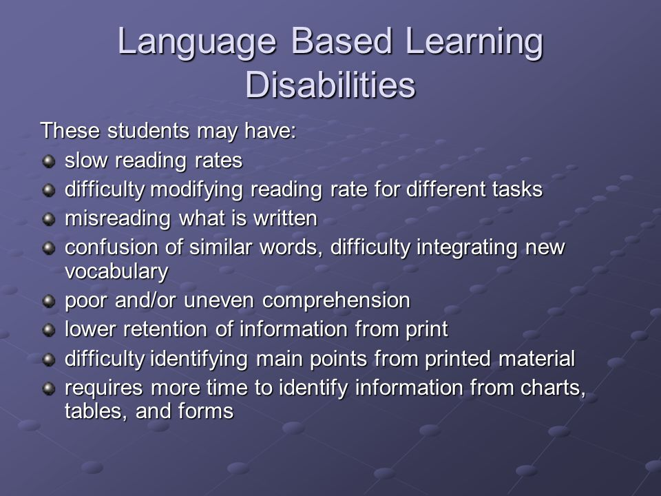 Language Based Learning Disabilities These students may have: slow reading rates difficulty modifying reading rate for different tasks misreading what is written confusion of similar words, difficulty integrating new vocabulary poor and/or uneven comprehension lower retention of information from print difficulty identifying main points from printed material requires more time to identify information from charts, tables, and forms