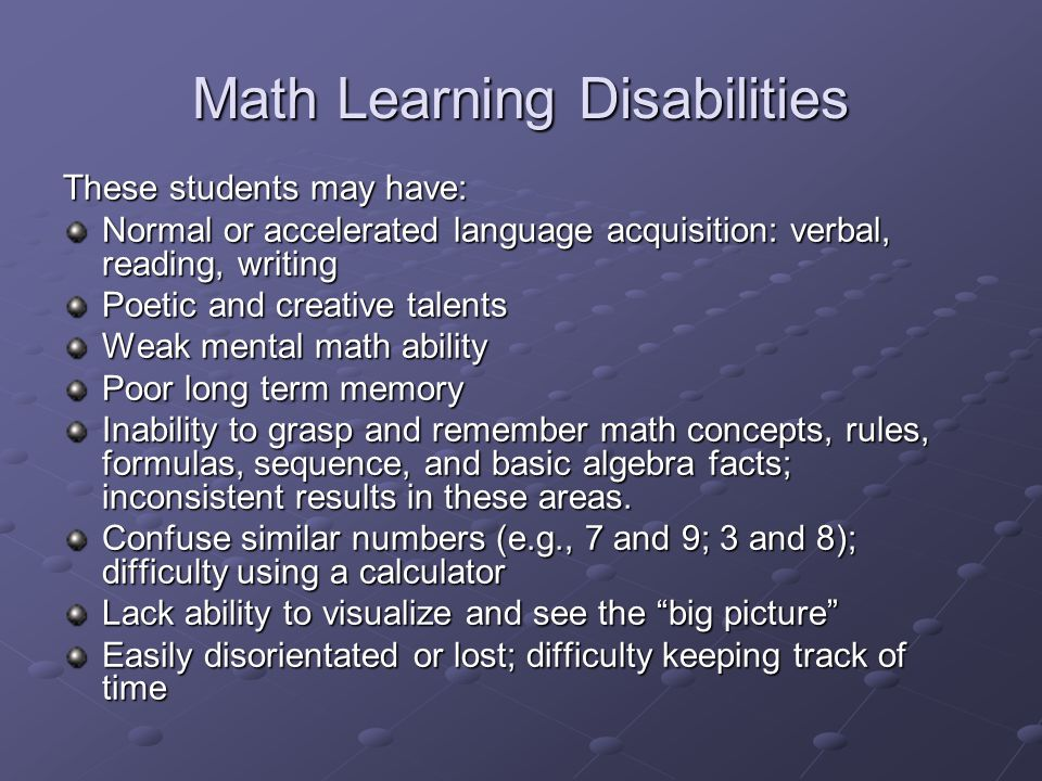 Math Learning Disabilities These students may have: Normal or accelerated language acquisition: verbal, reading, writing Poetic and creative talents Weak mental math ability Poor long term memory Inability to grasp and remember math concepts, rules, formulas, sequence, and basic algebra facts; inconsistent results in these areas.