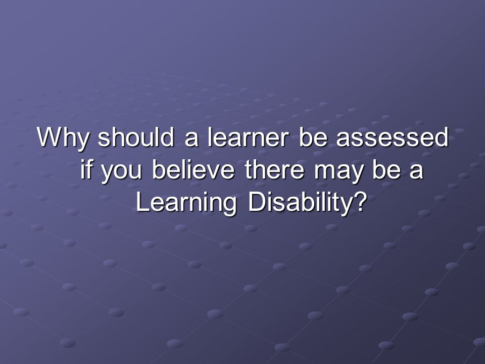 Why should a learner be assessed if you believe there may be a Learning Disability