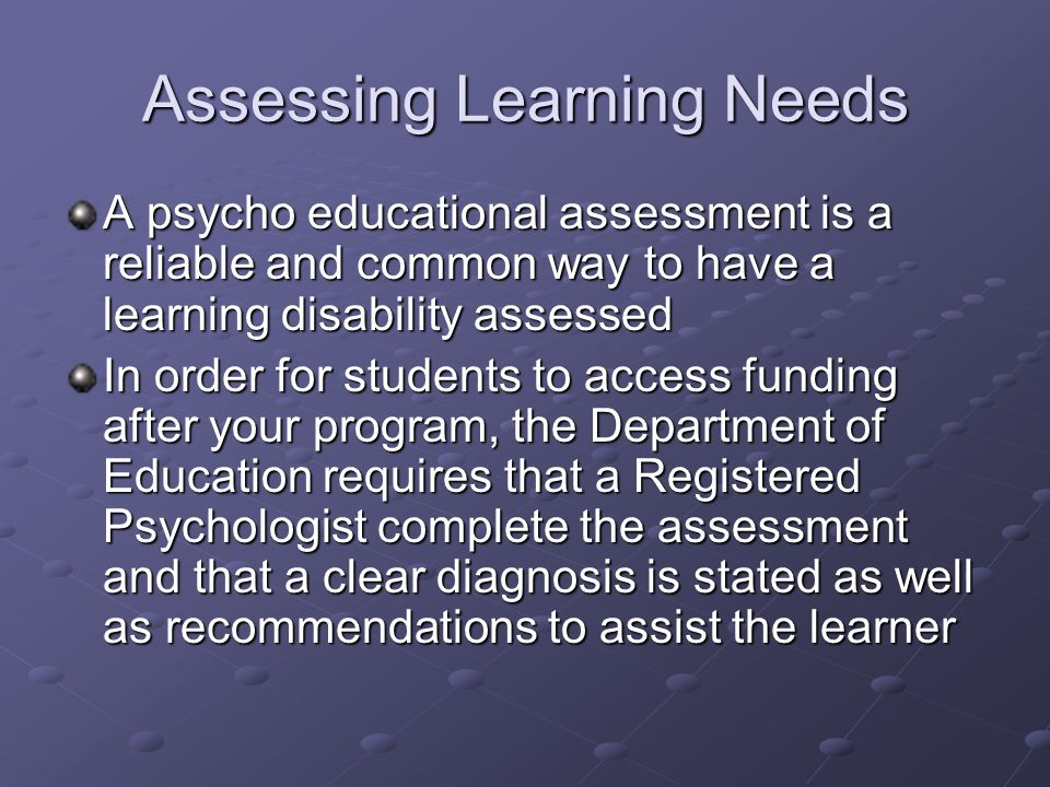 Assessing Learning Needs A psycho educational assessment is a reliable and common way to have a learning disability assessed In order for students to access funding after your program, the Department of Education requires that a Registered Psychologist complete the assessment and that a clear diagnosis is stated as well as recommendations to assist the learner