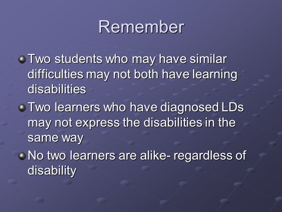 Remember Two students who may have similar difficulties may not both have learning disabilities Two learners who have diagnosed LDs may not express the disabilities in the same way No two learners are alike- regardless of disability