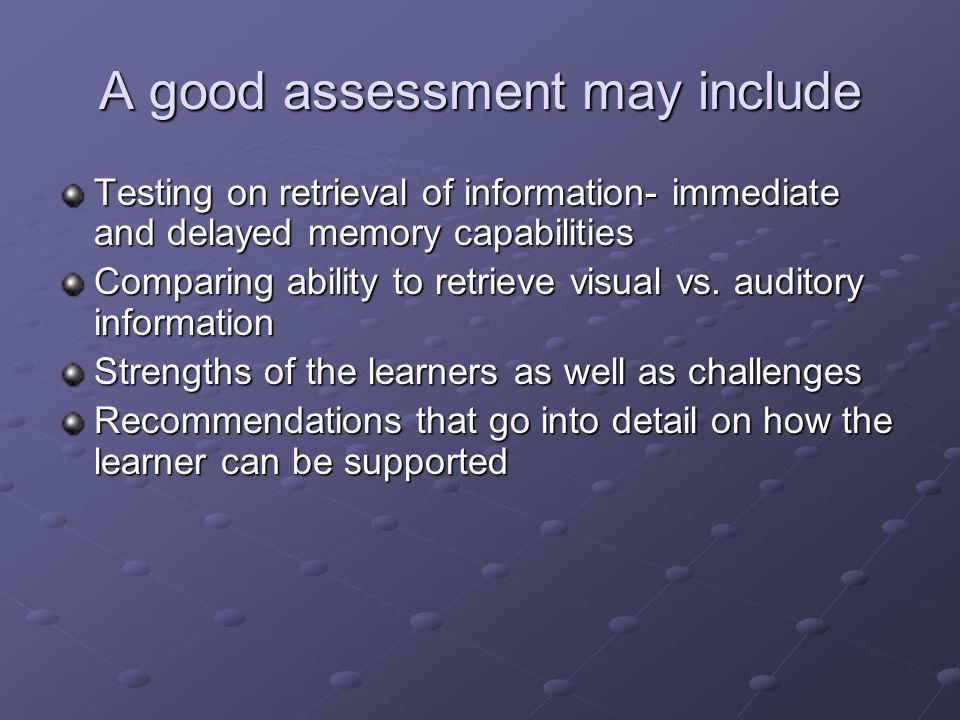 A good assessment may include Testing on retrieval of information- immediate and delayed memory capabilities Comparing ability to retrieve visual vs.