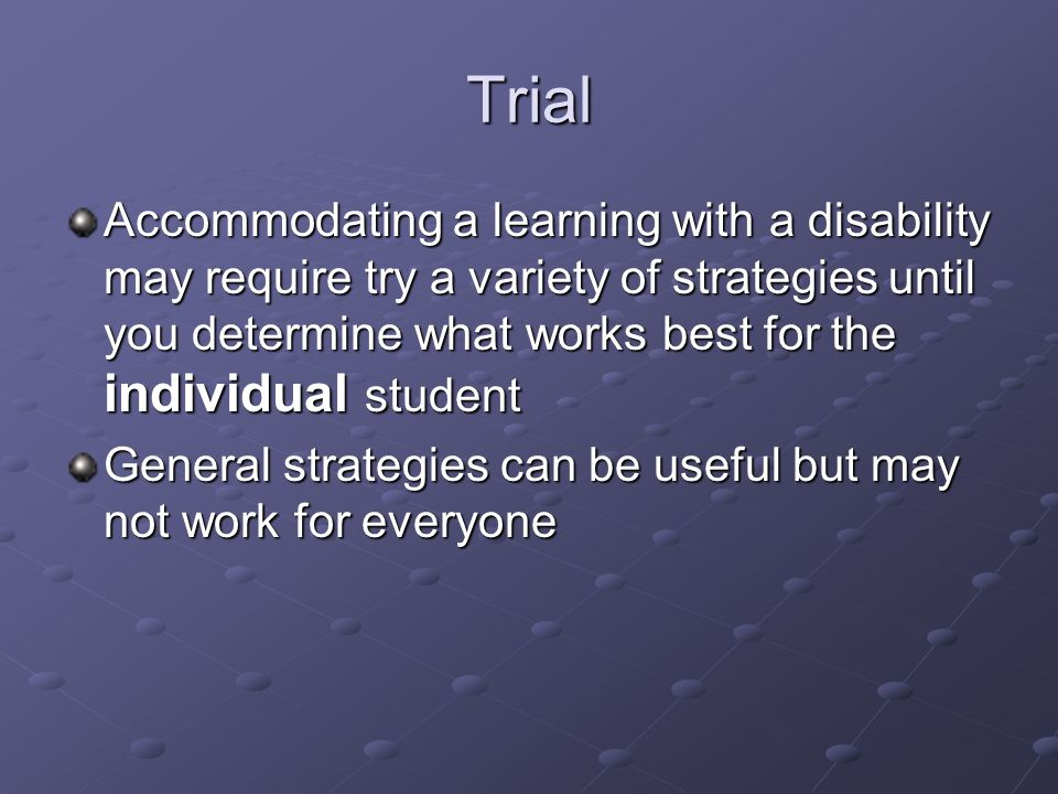 Trial Accommodating a learning with a disability may require try a variety of strategies until you determine what works best for the individual student General strategies can be useful but may not work for everyone