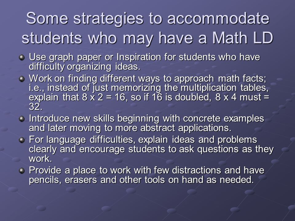 Some strategies to accommodate students who may have a Math LD Use graph paper or Inspiration for students who have difficulty organizing ideas.