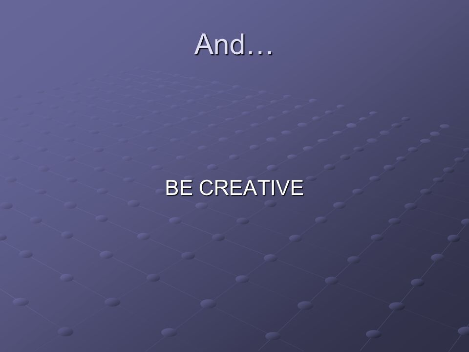And… BE CREATIVE