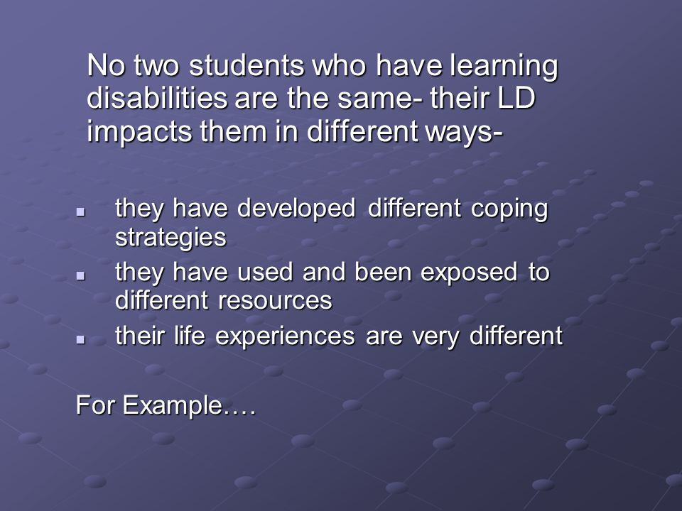 No two students who have learning disabilities are the same- their LD impacts them in different ways- they have developed different coping strategies they have developed different coping strategies they have used and been exposed to different resources they have used and been exposed to different resources their life experiences are very different their life experiences are very different For Example….