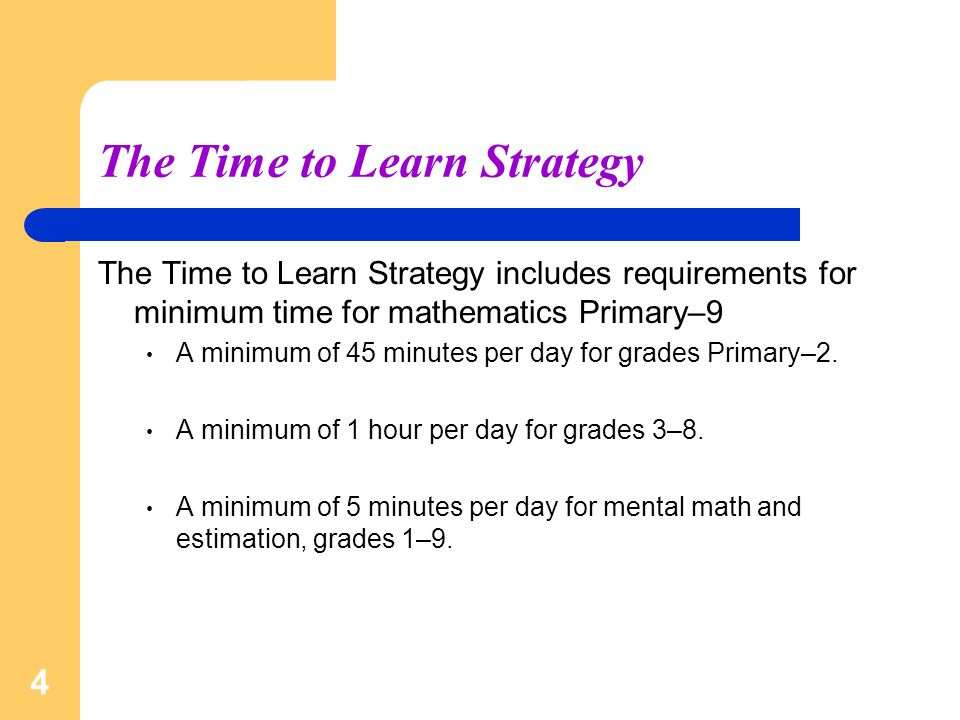 4 The Time to Learn Strategy The Time to Learn Strategy includes requirements for minimum time for mathematics Primary–9 A minimum of 45 minutes per day for grades Primary–2.