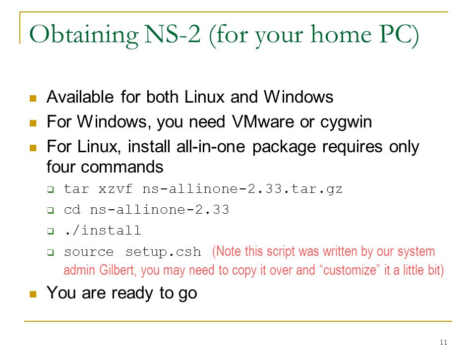 11 Obtaining NS-2 (for your home PC) Available for both Linux and Windows For Windows, you need VMware or cygwin For Linux, install all-in-one package requires only four commands  tar xzvf ns-allinone-2.33.tar.gz  cd ns-allinone-2.33 ./install  source setup.csh (Note this script was written by our system admin Gilbert, you may need to copy it over and customize it a little bit) You are ready to go