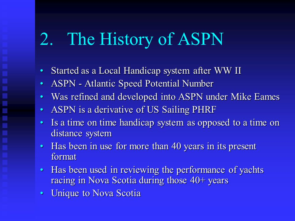 2.The History of ASPN Started as a Local Handicap system after WW IIStarted as a Local Handicap system after WW II ASPN - Atlantic Speed Potential NumberASPN - Atlantic Speed Potential Number Was refined and developed into ASPN under Mike EamesWas refined and developed into ASPN under Mike Eames ASPN is a derivative of US Sailing PHRFASPN is a derivative of US Sailing PHRF Is a time on time handicap system as opposed to a time on distance systemIs a time on time handicap system as opposed to a time on distance system Has been in use for more than 40 years in its present formatHas been in use for more than 40 years in its present format Has been used in reviewing the performance of yachts racing in Nova Scotia during those 40+ yearsHas been used in reviewing the performance of yachts racing in Nova Scotia during those 40+ years Unique to Nova ScotiaUnique to Nova Scotia