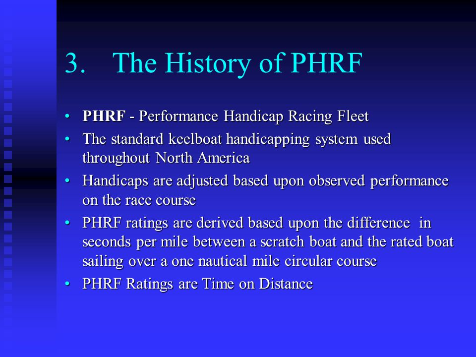 3.The History of PHRF PHRF - Performance Handicap Racing FleetPHRF - Performance Handicap Racing Fleet The standard keelboat handicapping system used throughout North AmericaThe standard keelboat handicapping system used throughout North America Handicaps are adjusted based upon observed performance on the race courseHandicaps are adjusted based upon observed performance on the race course PHRF ratings are derived based upon the difference in seconds per mile between a scratch boat and the rated boat sailing over a one nautical mile circular coursePHRF ratings are derived based upon the difference in seconds per mile between a scratch boat and the rated boat sailing over a one nautical mile circular course PHRF Ratings are Time on DistancePHRF Ratings are Time on Distance