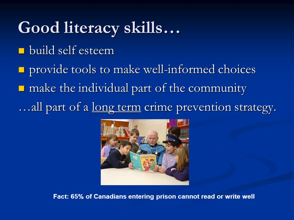 Good literacy skills… build self esteem build self esteem provide tools to make well-informed choices provide tools to make well-informed choices make the individual part of the community make the individual part of the community …all part of a long term crime prevention strategy.