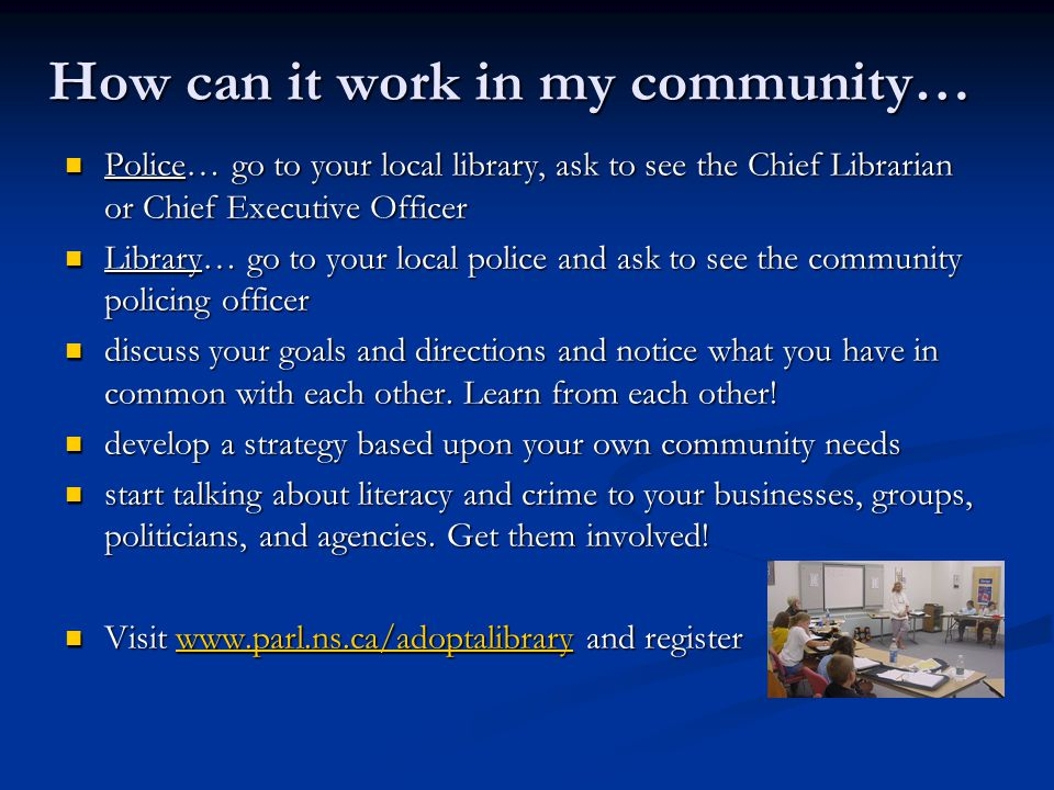 How can it work in my community… Police… go to your local library, ask to see the Chief Librarian or Chief Executive Officer Police… go to your local library, ask to see the Chief Librarian or Chief Executive Officer Library… go to your local police and ask to see the community policing officer Library… go to your local police and ask to see the community policing officer discuss your goals and directions and notice what you have in common with each other.