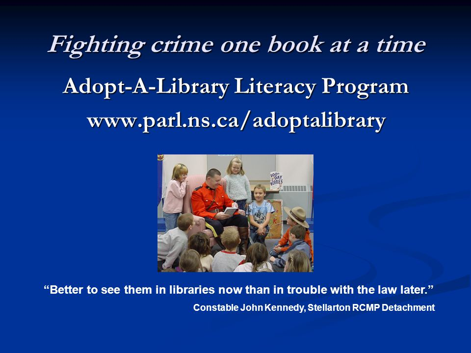 Fighting crime one book at a time Adopt-A-Library Literacy Program www.parl.ns.ca/adoptalibrary Better to see them in libraries now than in trouble with the law later. Constable John Kennedy, Stellarton RCMP Detachment