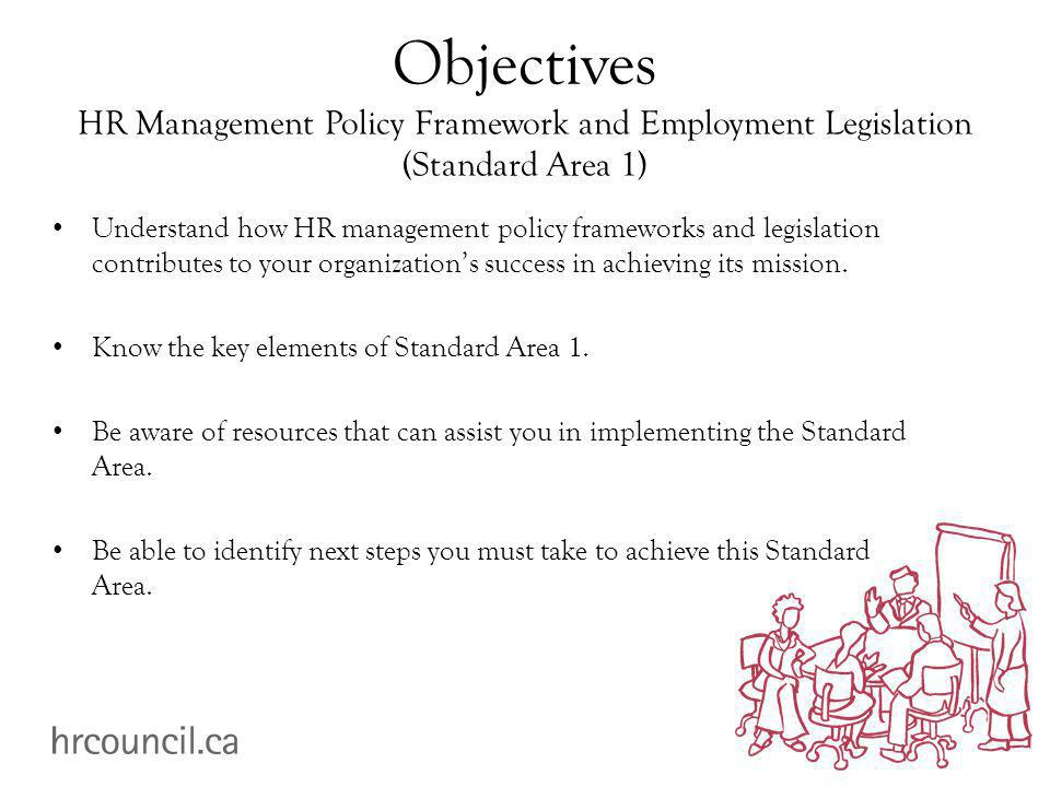 Objectives HR Management Policy Framework and Employment Legislation (Standard Area 1) Understand how HR management policy frameworks and legislation contributes to your organization's success in achieving its mission.