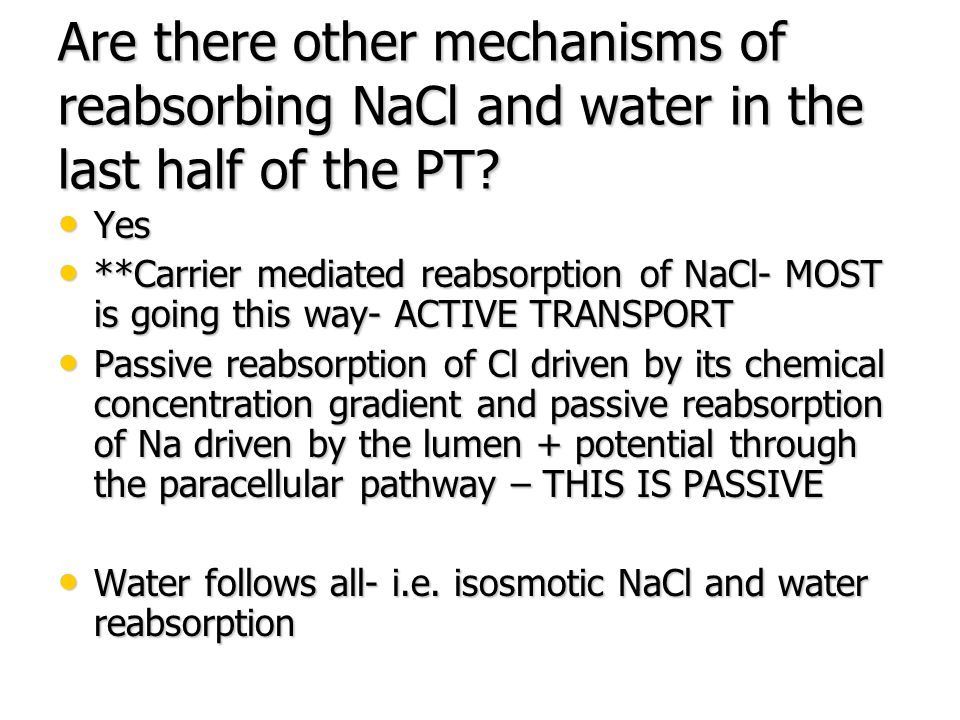 Proximal Convoluted Tubule Are there other mechanisms of reabsorbing NaCl and water in the last half of the PT? Yes Yes **Carrier mediated reabsorptio