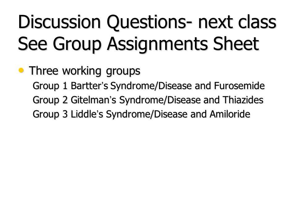 Discussion Questions- next class See Group Assignments Sheet Three working groups Three working groups Group 1 Bartter's Syndrome/Disease and Furosemi