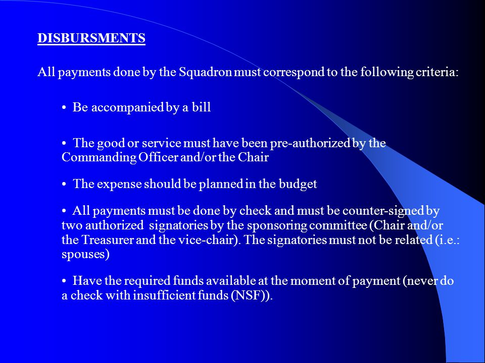 DISBURSMENTS All payments done by the Squadron must correspond to the following criteria: Be accompanied by a bill The good or service must have been pre-authorized by the Commanding Officer and/or the Chair The expense should be planned in the budget All payments must be done by check and must be counter-signed by two authorized signatories by the sponsoring committee (Chair and/or the Treasurer and the vice-chair).