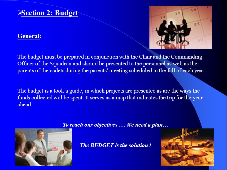  Section 2: Budget General: The budget must be prepared in conjunction with the Chair and the Commanding Officer of the Squadron and should be presented to the personnel as well as the parents of the cadets during the parents' meeting scheduled in the fall of each year.