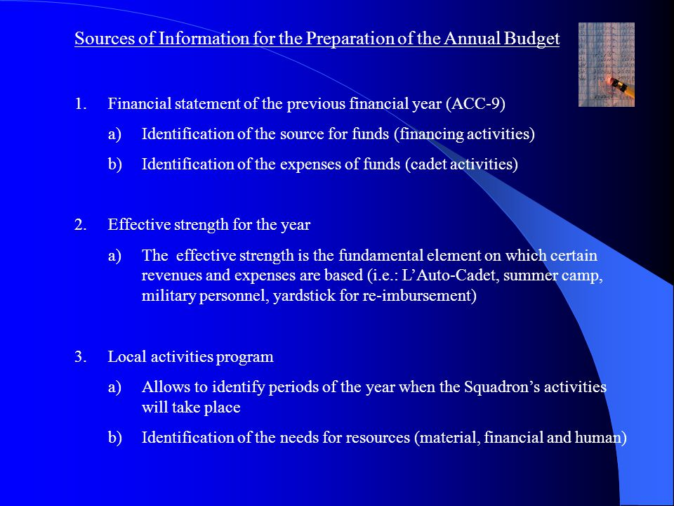 Sources of Information for the Preparation of the Annual Budget 1.Financial statement of the previous financial year (ACC-9) a)Identification of the source for funds (financing activities) b)Identification of the expenses of funds (cadet activities) 2.Effective strength for the year a)The effective strength is the fundamental element on which certain revenues and expenses are based (i.e.: L'Auto-Cadet, summer camp, military personnel, yardstick for re-imbursement) 3.Local activities program a)Allows to identify periods of the year when the Squadron's activities will take place b)Identification of the needs for resources (material, financial and human)