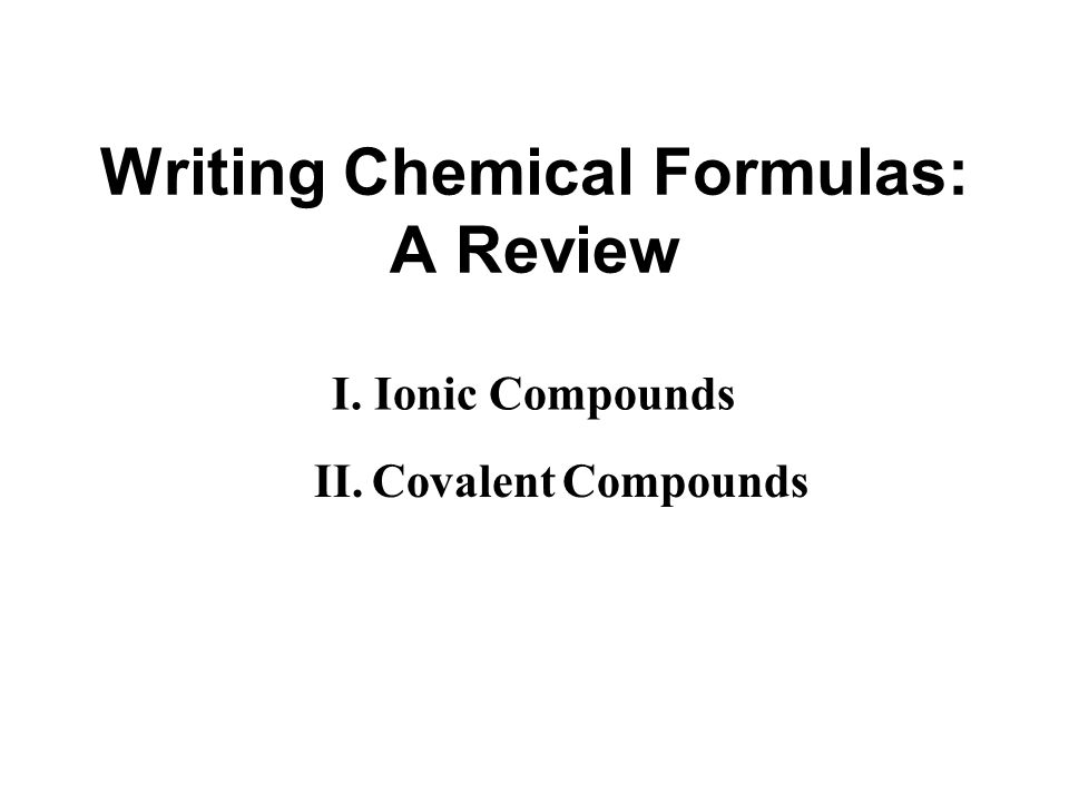 Writing Chemical Formulas: A Review I. Ionic Compounds II. Covalent Compounds