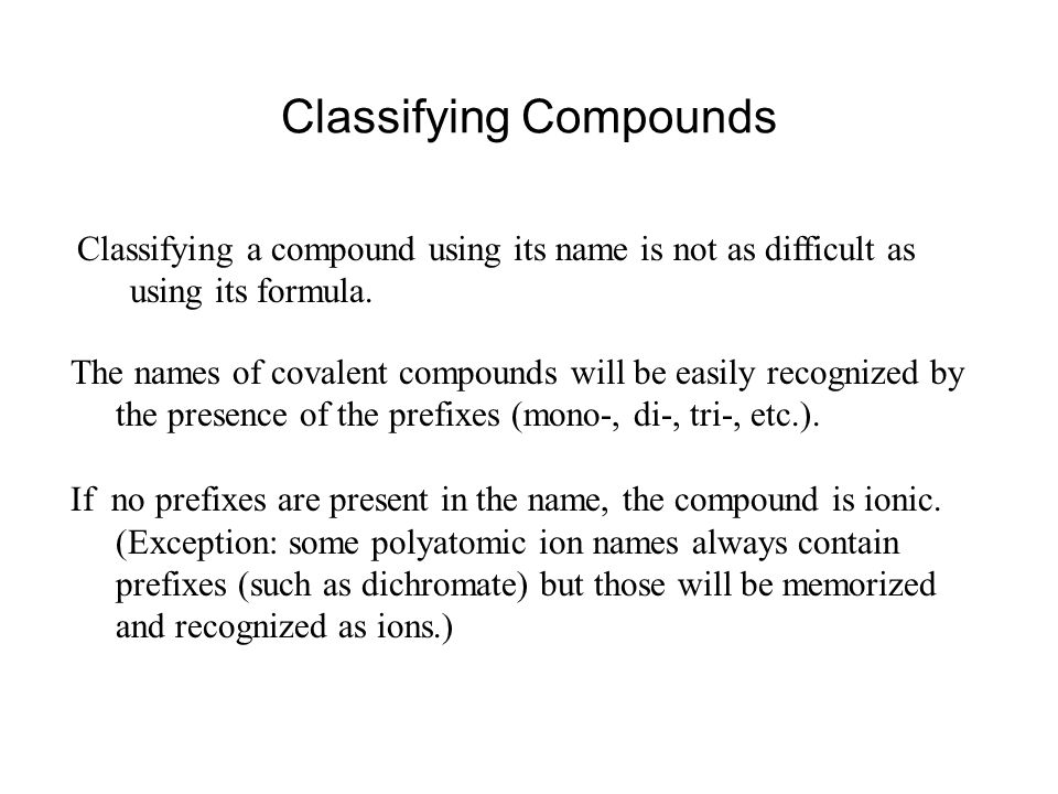 Classifying Compounds Classifying a compound using its name is not as difficult as using its formula. The names of covalent compounds will be easily r