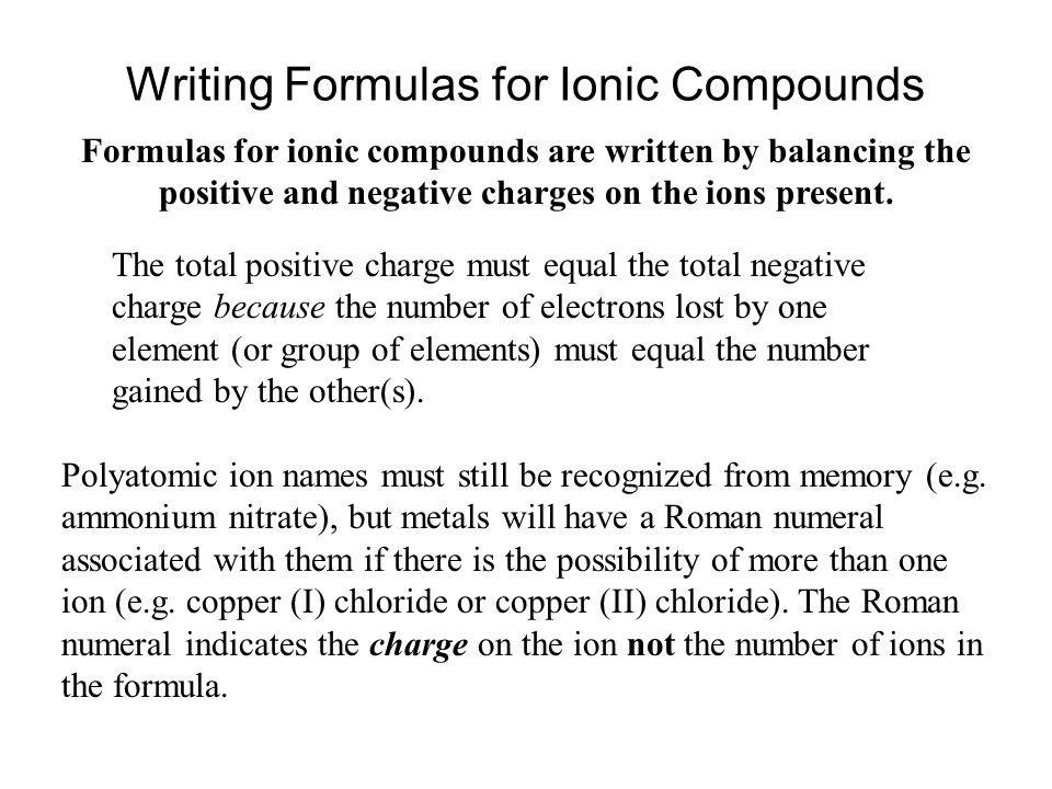 Writing Formulas for Ionic Compounds Formulas for ionic compounds are written by balancing the positive and negative charges on the ions present. The