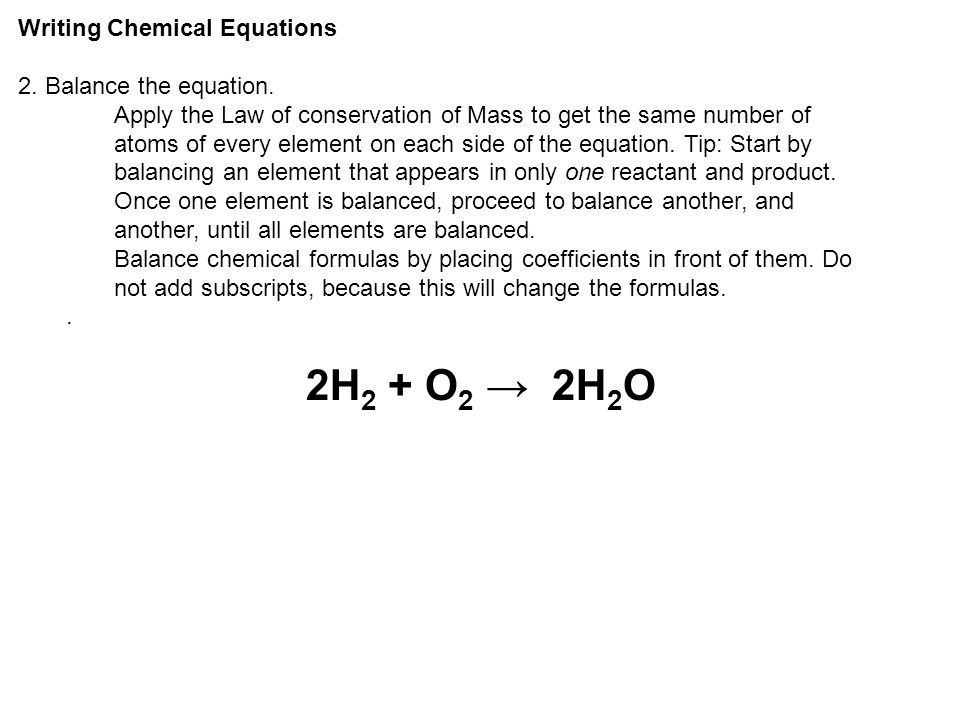 Writing Chemical Equations 2. Balance the equation. Apply the Law of conservation of Mass to get the same number of atoms of every element on each sid