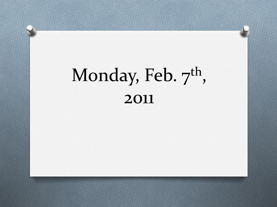 Monday, Feb. 7 th, 2011