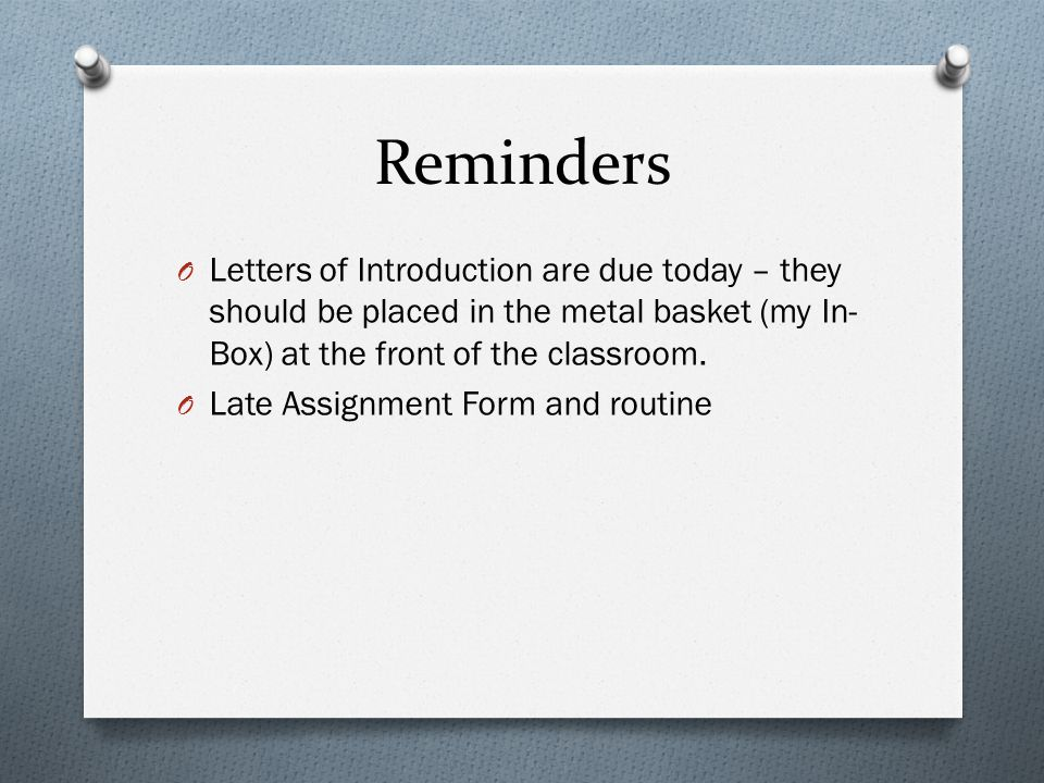 Reminders O Letters of Introduction are due today – they should be placed in the metal basket (my In- Box) at the front of the classroom. O Late Assig