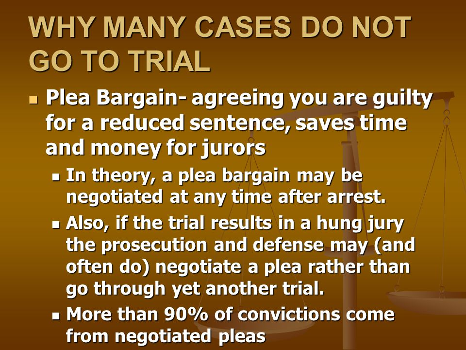 WHY MANY CASES DO NOT GO TO TRIAL Plea Bargain- agreeing you are guilty for a reduced sentence, saves time and money for jurors Plea Bargain- agreeing you are guilty for a reduced sentence, saves time and money for jurors In theory, a plea bargain may be negotiated at any time after arrest.
