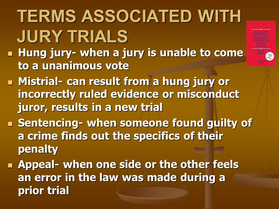 TERMS ASSOCIATED WITH JURY TRIALS Hung jury- when a jury is unable to come to a unanimous vote Hung jury- when a jury is unable to come to a unanimous vote Mistrial- can result from a hung jury or incorrectly ruled evidence or misconduct juror, results in a new trial Mistrial- can result from a hung jury or incorrectly ruled evidence or misconduct juror, results in a new trial Sentencing- when someone found guilty of a crime finds out the specifics of their penalty Sentencing- when someone found guilty of a crime finds out the specifics of their penalty Appeal- when one side or the other feels an error in the law was made during a prior trial Appeal- when one side or the other feels an error in the law was made during a prior trial