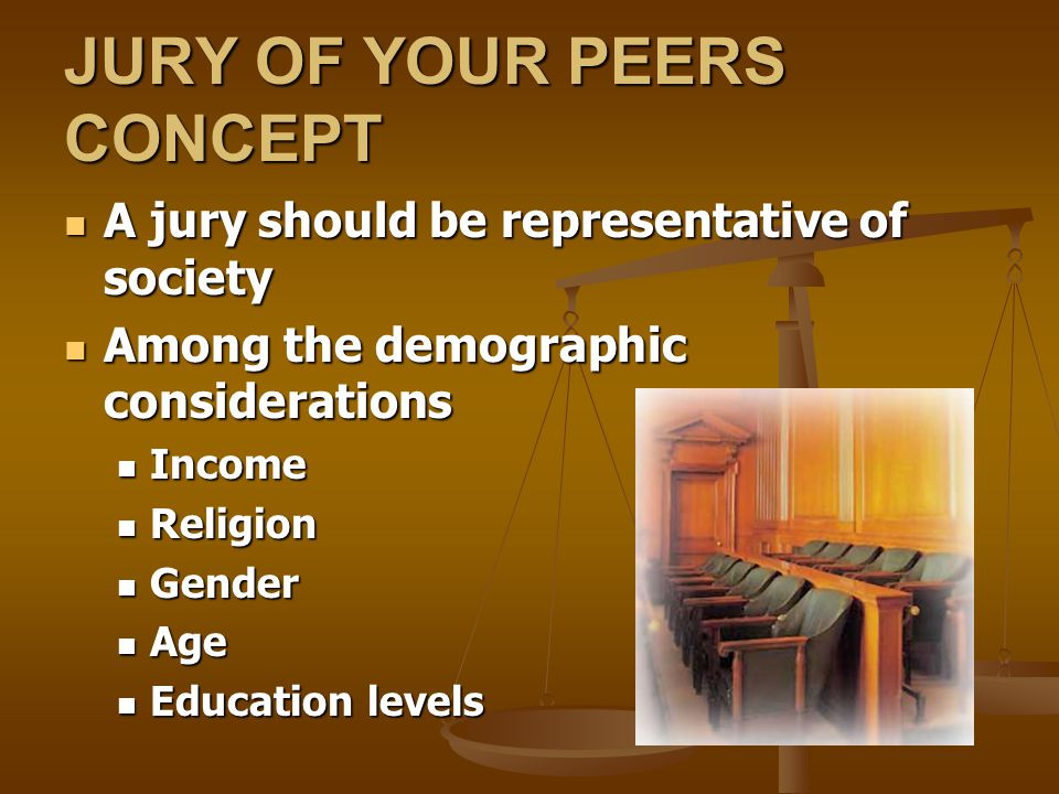 JURY OF YOUR PEERS CONCEPT A jury should be representative of society A jury should be representative of society Among the demographic considerations Among the demographic considerations Income Income Religion Religion Gender Gender Age Age Education levels Education levels