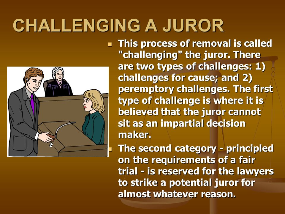 CHALLENGING A JUROR This process of removal is called challenging the juror.