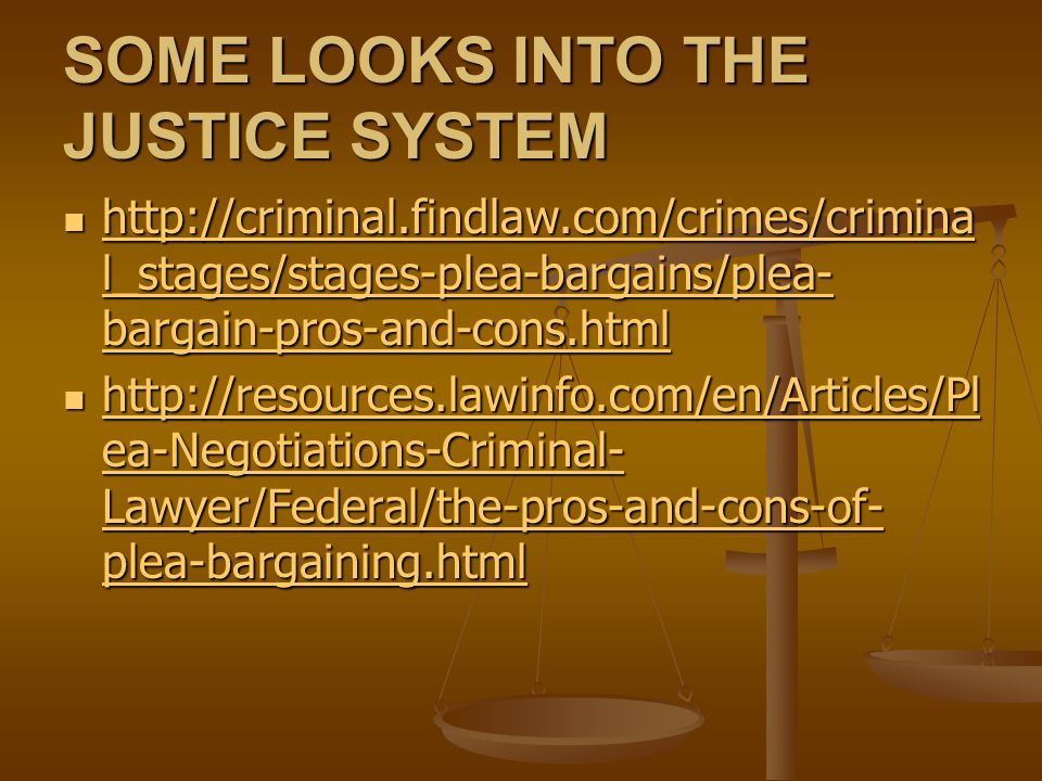 SOME LOOKS INTO THE JUSTICE SYSTEM http://criminal.findlaw.com/crimes/crimina l_stages/stages-plea-bargains/plea- bargain-pros-and-cons.html http://criminal.findlaw.com/crimes/crimina l_stages/stages-plea-bargains/plea- bargain-pros-and-cons.html http://criminal.findlaw.com/crimes/crimina l_stages/stages-plea-bargains/plea- bargain-pros-and-cons.html http://criminal.findlaw.com/crimes/crimina l_stages/stages-plea-bargains/plea- bargain-pros-and-cons.html http://resources.lawinfo.com/en/Articles/Pl ea-Negotiations-Criminal- Lawyer/Federal/the-pros-and-cons-of- plea-bargaining.html http://resources.lawinfo.com/en/Articles/Pl ea-Negotiations-Criminal- Lawyer/Federal/the-pros-and-cons-of- plea-bargaining.html http://resources.lawinfo.com/en/Articles/Pl ea-Negotiations-Criminal- Lawyer/Federal/the-pros-and-cons-of- plea-bargaining.html http://resources.lawinfo.com/en/Articles/Pl ea-Negotiations-Criminal- Lawyer/Federal/the-pros-and-cons-of- plea-bargaining.html