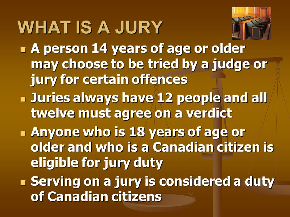 WHAT IS A JURY A person 14 years of age or older may choose to be tried by a judge or jury for certain offences A person 14 years of age or older may choose to be tried by a judge or jury for certain offences Juries always have 12 people and all twelve must agree on a verdict Juries always have 12 people and all twelve must agree on a verdict Anyone who is 18 years of age or older and who is a Canadian citizen is eligible for jury duty Anyone who is 18 years of age or older and who is a Canadian citizen is eligible for jury duty Serving on a jury is considered a duty of Canadian citizens Serving on a jury is considered a duty of Canadian citizens