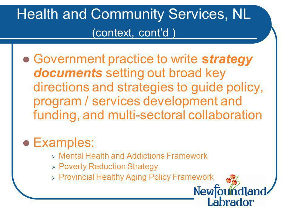 Health and Community Services, NL (context, cont'd ) Government practice to write strategy documents setting out broad key directions and strategies to guide policy, program / services development and funding, and multi-sectoral collaboration Examples:  Mental Health and Addictions Framework  Poverty Reduction Strategy  Provincial Healthy Aging Policy Framework