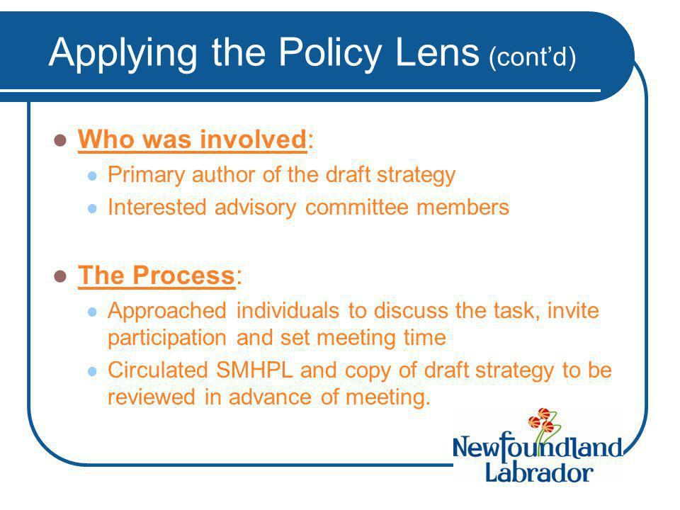 Applying the Policy Lens (cont'd) Who was involved: Primary author of the draft strategy Interested advisory committee members The Process: Approached individuals to discuss the task, invite participation and set meeting time Circulated SMHPL and copy of draft strategy to be reviewed in advance of meeting.