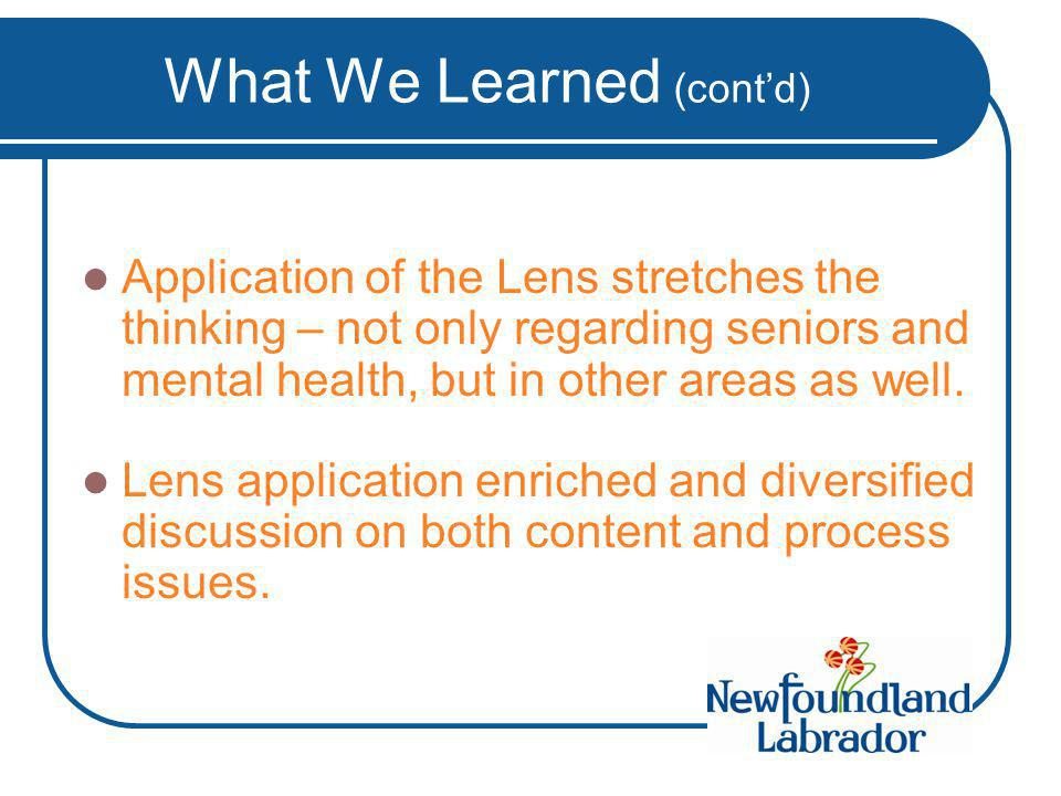 What We Learned (cont'd) Application of the Lens stretches the thinking – not only regarding seniors and mental health, but in other areas as well.
